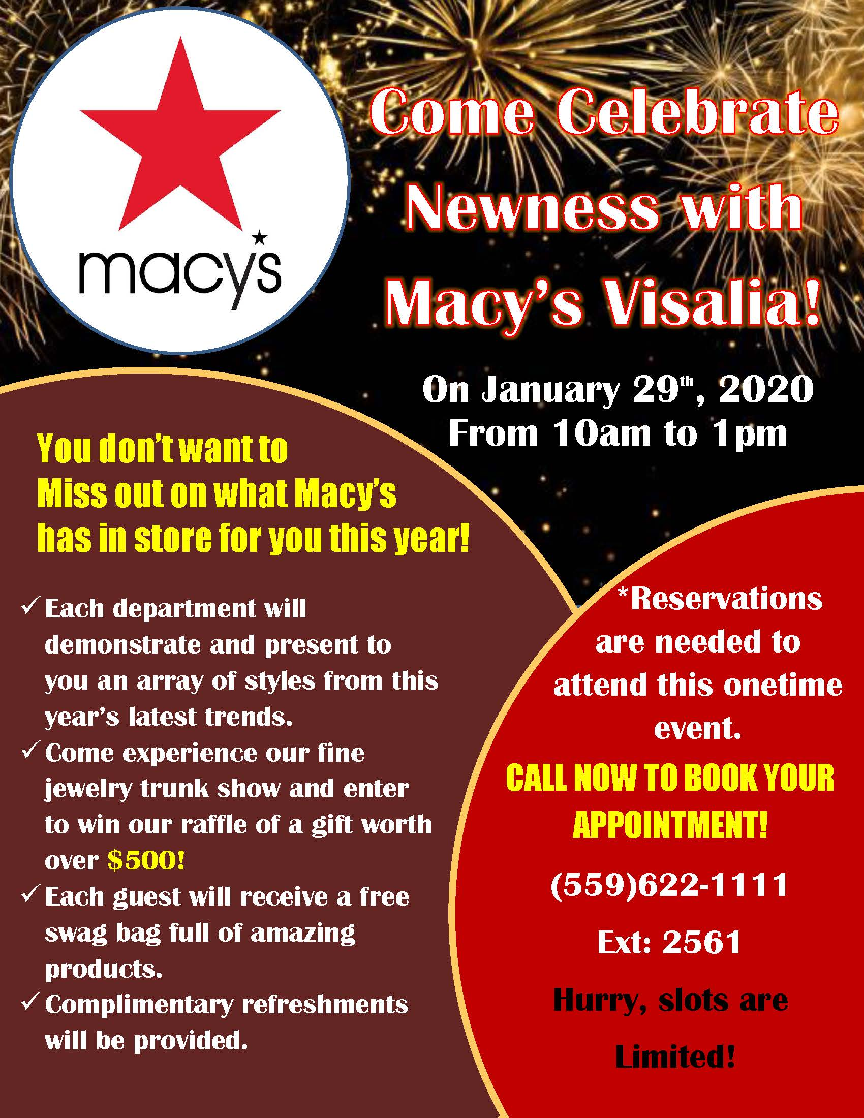MacysCelebrate Newness Event Each Department will demonstrate and present to you an array of styles from this year's latest trends.  *Reservations are needed to add this event. Call now to book your appointment. (559)-622-1111 ext.: 2561
