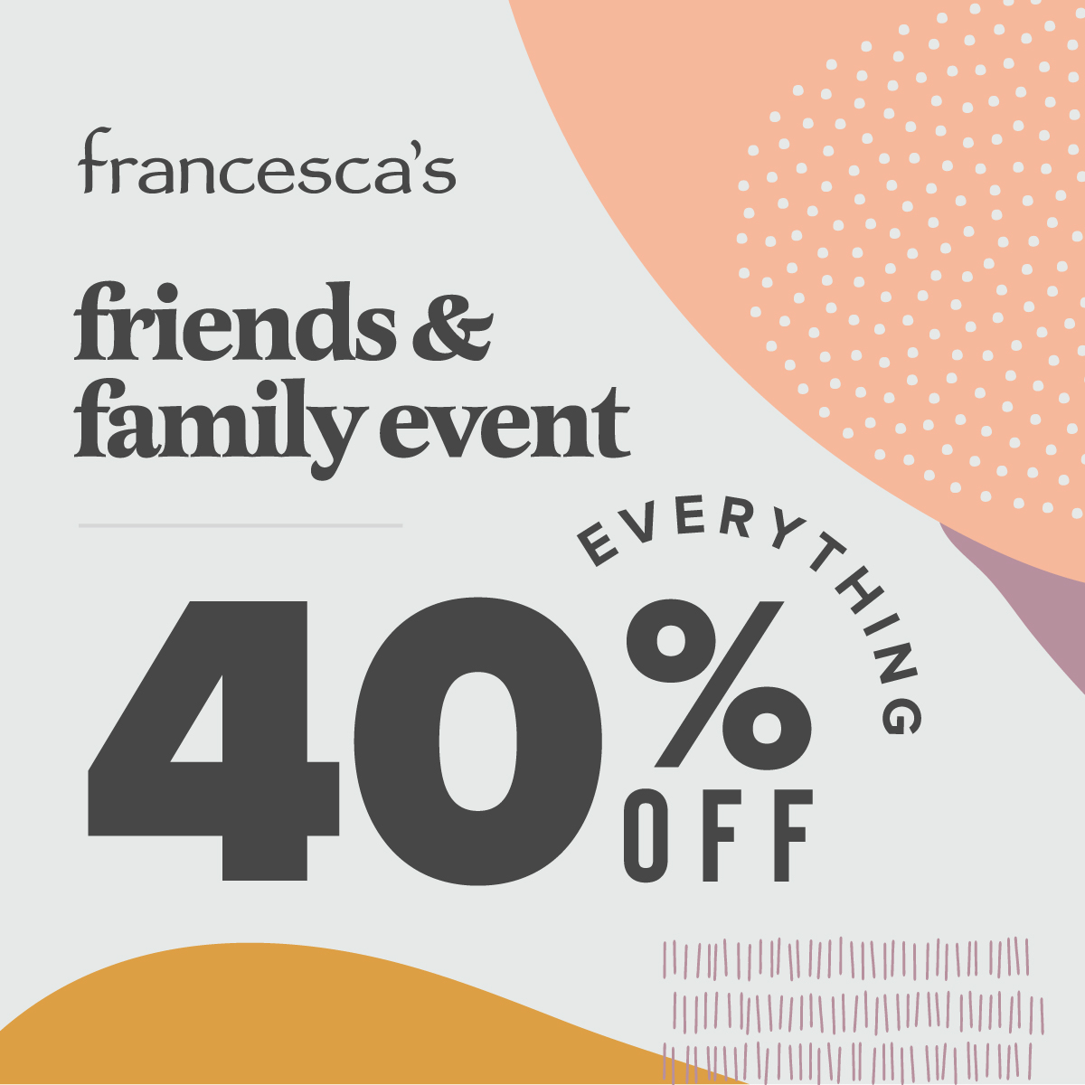 Francesca's 40% off Everything Friends and Family Discount! from francesca's